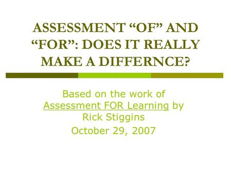 "Based on the work of Assessment FOR Learning by Rick Stiggins October 29, 2007 ASSESSMENT ""OF"" AND ""FOR"": DOES IT REALLY MAKE A DIFFERNCE?"