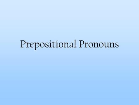 Prepositional Pronouns. So what are prepositional pronouns? They're pronouns that follow prepositions. Unfortunately, these days the next question is.