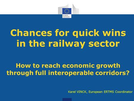 Chances for quick wins in the railway sector How to reach economic growth through full interoperable corridors? Karel VINCK, European ERTMS Coordinator.