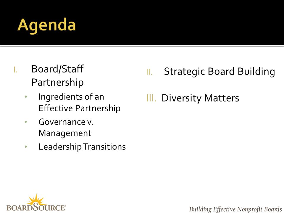 To Increase our understanding of the following  Characteristics of an Effective Board/Staff Partnership  The Difference Between Governance & Management  Considerations for Leadership Transitions  How to Strategically Build the Board  Why Diversity and Inclusion Matter