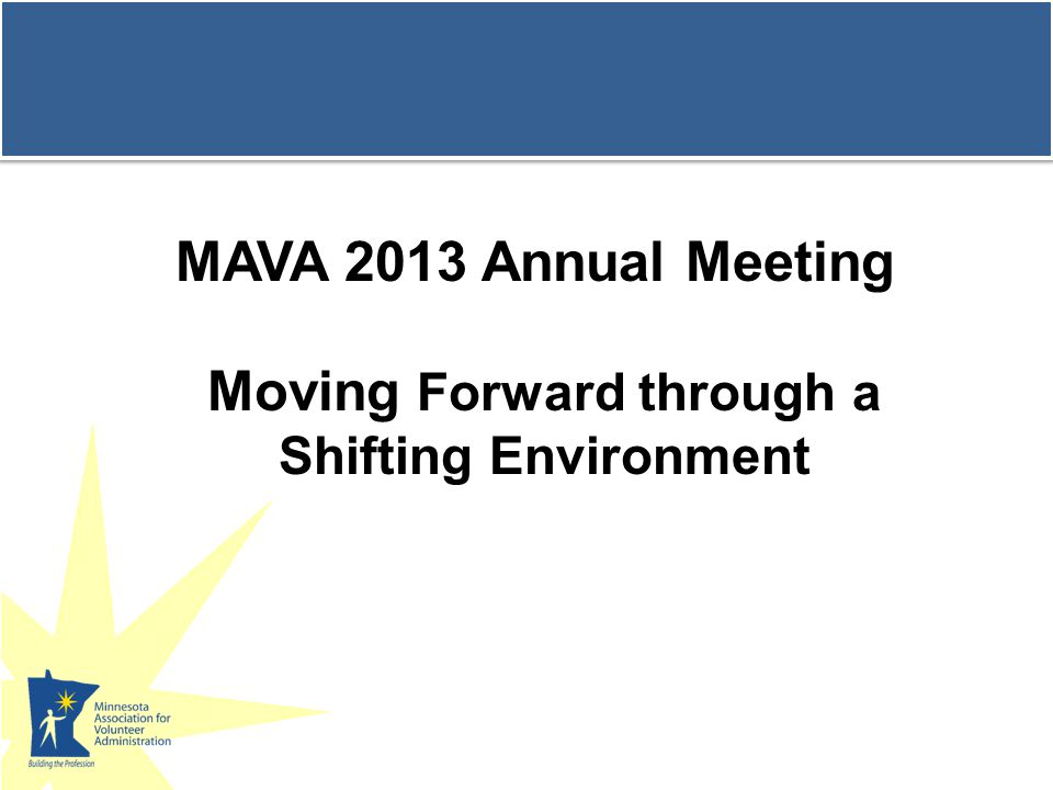 Program Agenda 1.Results of MAVA Survey on the Status of MN Volunteer Programs in a Shifting Environment 2.Panel 3.Discussion groups 4.Report from discussion groups