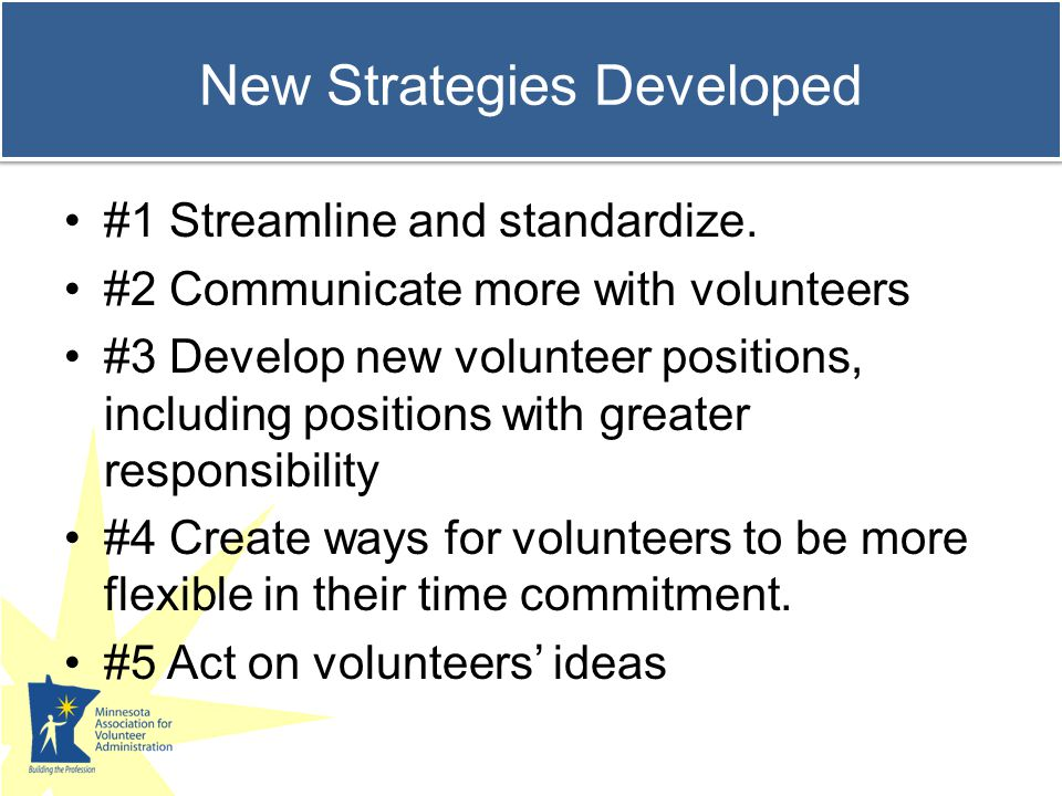 Volunteer resources manager position is changing Only 16% reported not having seen a change in the position Rapid change seen in skill needed and responsibilities 46% - requires more skills to work with a wider range of volunteers and deal with more complexities.