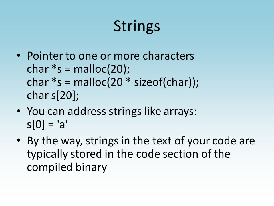 Strings Strings are arrays of chars Arrays don t carry their length around with them By convention, strings in C end with a NULL byte \0 (called NULL-terminated strings) You can find the length of a NULL-terminated string by counting bytes until you find \0 That s what strlen does: – strlen(s) Only do this with strings you created because it s a place where you can get buffer overruns and segfaults