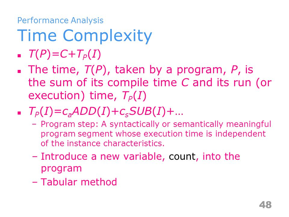 Time Complexity Iterative Summation float sum(float list[], int n) { float tmp = 0; ++count; // for assignment int I; for (i = 0; i < n; ++i) { ++count; // for the for loop tmp += list[i]; ++count; // for assignment } ++count; // last execution of for ++count; // for return return tempsum; } 2n+3 steps 49