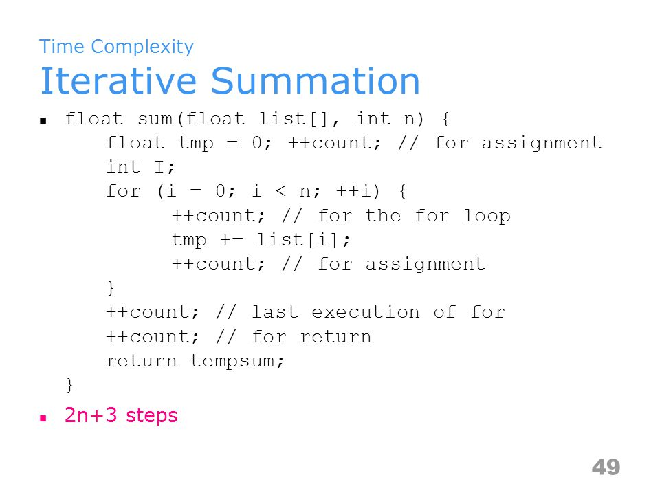 Time Complexity Tabular Method Statements/eFrequencyTotal Steps float sum(float list[], int n) 000 { 000 float tmp=0; 111 int i; 000 for (i=0; i<n; ++i) 1n+1 tmp+=list[i]; 1nn return tmp; 111 } 000 Total2n+3 50