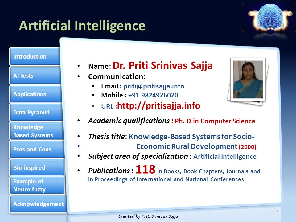 Artificial Intelligence AI Tests Applications Data Pyramid Knowledge Based Systems Knowledge Based Systems Pros and Cons Bio-inspired Example of Neuro-fuzzy Example of Neuro-fuzzy Acknowledgement Introduction 3 Created by Priti Srinivas Sajja Natural intelligence  Responds to situations flexibly.