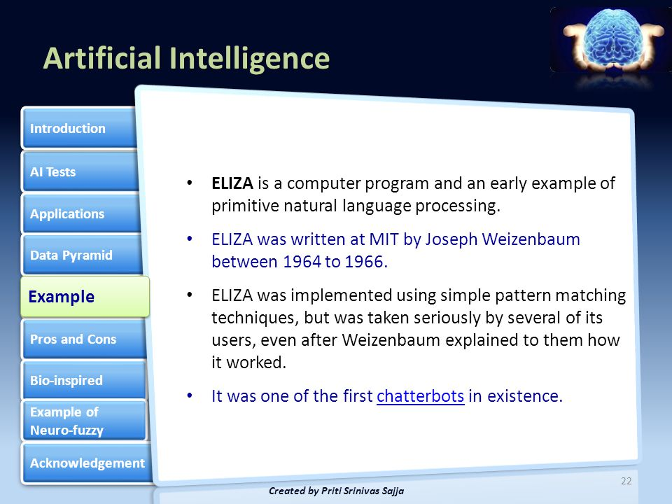 Artificial Intelligence AI Tests Applications Data Pyramid Knowledge Based Systems Knowledge Based Systems Pros and Cons Bio-inspired Example of Neuro-fuzzy Example of Neuro-fuzzy Acknowledgement Introduction 23 Created by Priti Srinivas Sajja // Description: this is a very basic example of a chatterbot program by Gonzales Cenelia #include int main() { std::string Response[] = { I HEARD YOU! , SO, YOU ARE TALKING TO ME. , CONTINUE, I AM LISTENING. , VERY INTERESTING CONVERSATION. , TELL ME MORE... }; srand((unsigned) time(NULL)); std::string sInput = ; std::string sResponse = ; while(1) { std::cout ; std::getline(std::cin, sInput); int nSelection = rand() % 5; sResponse = Response[nSelection]; std::cout << sResponse << std::endl; } return 0; } Example