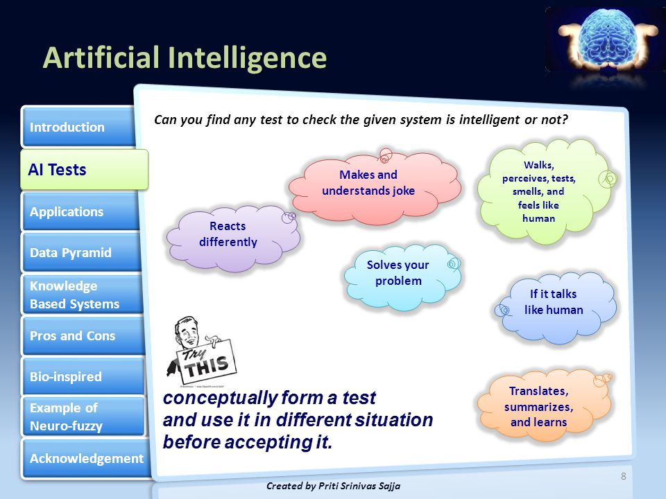 Artificial Intelligence AI Tests Applications Data Pyramid Knowledge Based Systems Knowledge Based Systems Pros and Cons Bio-inspired Example of Neuro-fuzzy Example of Neuro-fuzzy Acknowledgement Introduction 9 Created by Priti Srinivas Sajja Rich & Knight (1991) classified and described the different areas that Artificial Intelligence techniques have been applied to as follows: Applications Mundane Tasks Perception - vision and speech Natural language understanding, generation, and translation Commonsense reasoning Robot control Formal Tasks Games - chess, backgammon, checkers, etc.