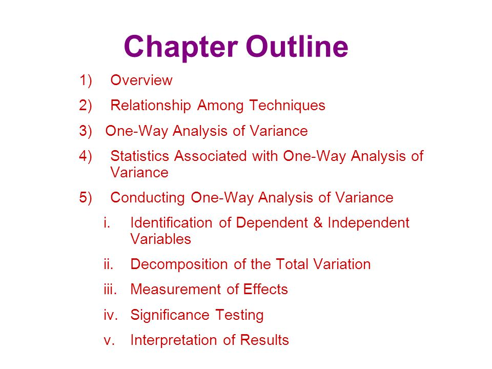 Chapter Outline 6)Illustrative Applications of One-Way Analysis of Variance 7)Assumptions in Analysis of Variance 8)N-Way Analysis of Variance 9)Analysis of Covariance 10)Issues in Interpretation i.Interactions ii.Relative Importance of Factors iii.Multiple Comparisons 11) Multivariate Analysis of Variance