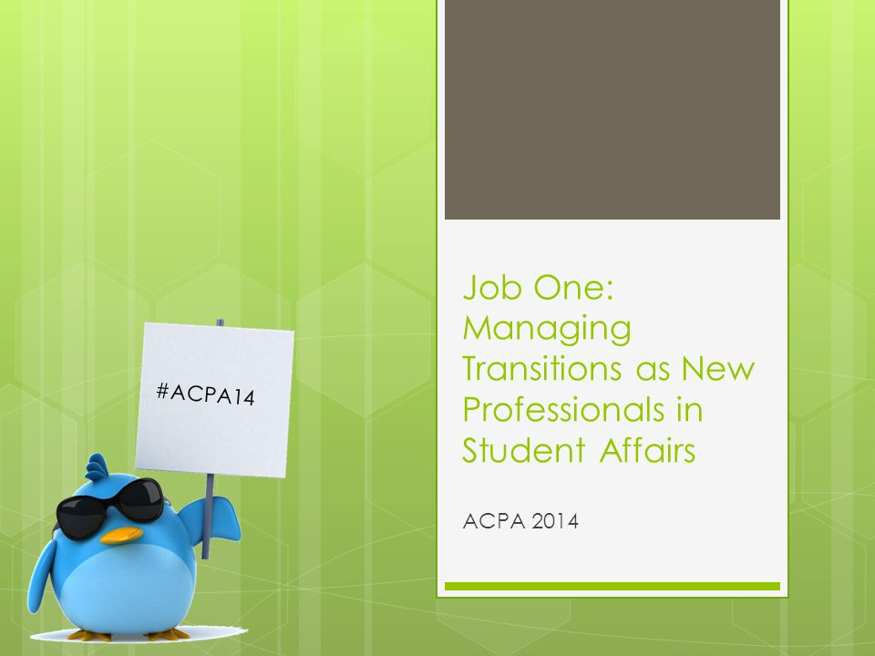 Job One: Managing Transitions as New Professionals in Student Affairs ACPA 2014 #ACPA14