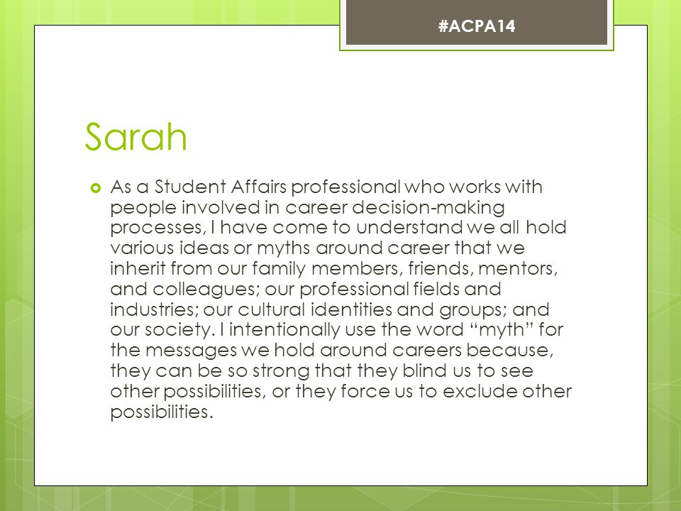 Sarah  As a Student Affairs professional who works with people involved in career decision-making processes, I have come to understand we all hold various ideas or myths around career that we inherit from our family members, friends, mentors, and colleagues; our professional fields and industries; our cultural identities and groups; and our society.