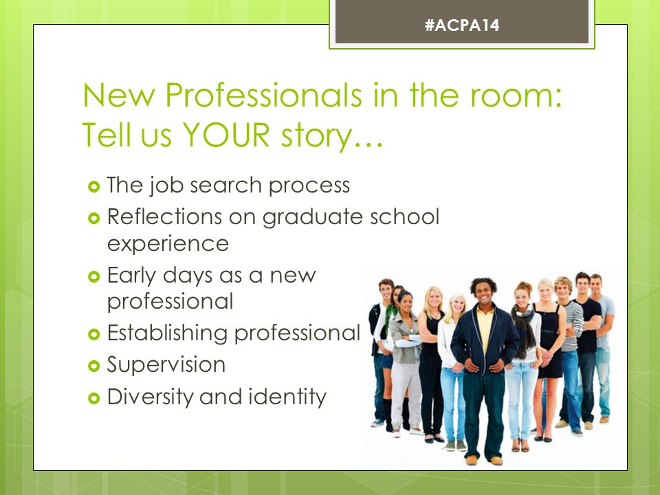 New Professionals in the room: Tell us YOUR story…  The job search process  Reflections on graduate school experience  Early days as a new professional  Establishing professional identity  Supervision  Diversity and identity #ACPA14