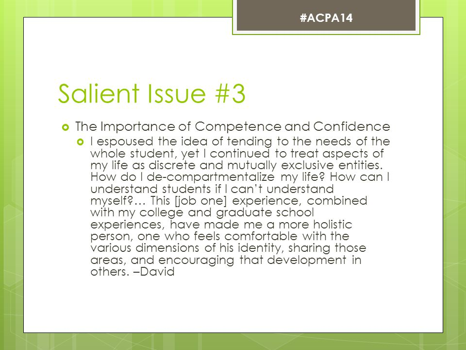 Salient Issue #3  The Importance of Competence and Confidence  I espoused the idea of tending to the needs of the whole student, yet I continued to treat aspects of my life as discrete and mutually exclusive entities.