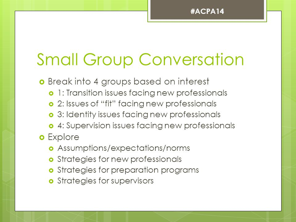Small Group Conversation  Break into 4 groups based on interest  1: Transition issues facing new professionals  2: Issues of fit facing new professionals  3: Identity issues facing new professionals  4: Supervision issues facing new professionals  Explore  Assumptions/expectations/norms  Strategies for new professionals  Strategies for preparation programs  Strategies for supervisors #ACPA14
