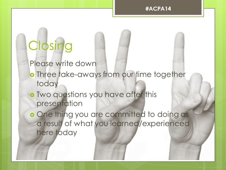 Closing Please write down  Three take-aways from our time together today  Two questions you have after this presentation  One thing you are committed to doing as a result of what you learned/experienced here today #ACPA14