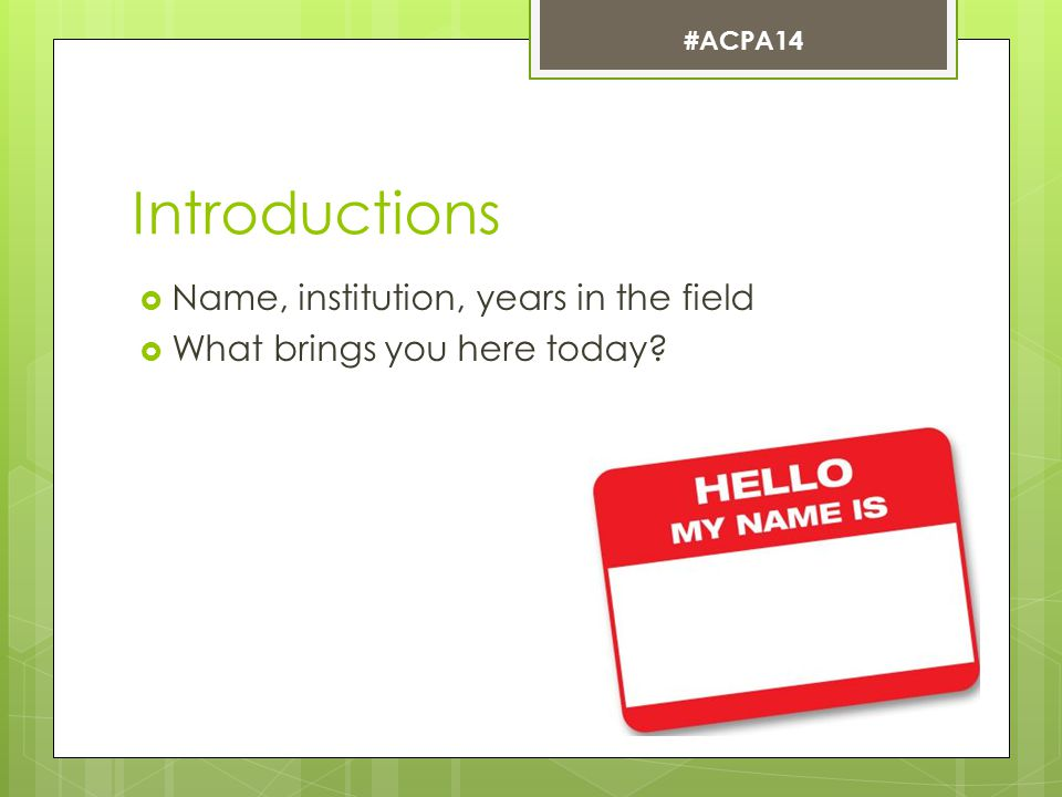 Introductions  Name, institution, years in the field  What brings you here today? #ACPA14