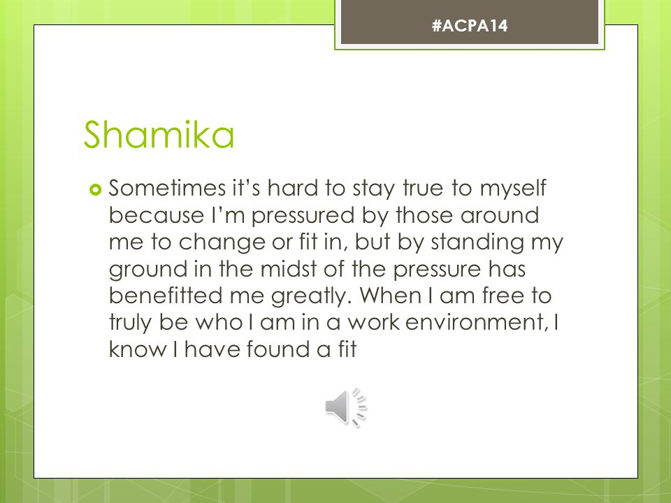 Shamika  Sometimes it's hard to stay true to myself because I'm pressured by those around me to change or fit in, but by standing my ground in the midst of the pressure has benefitted me greatly.