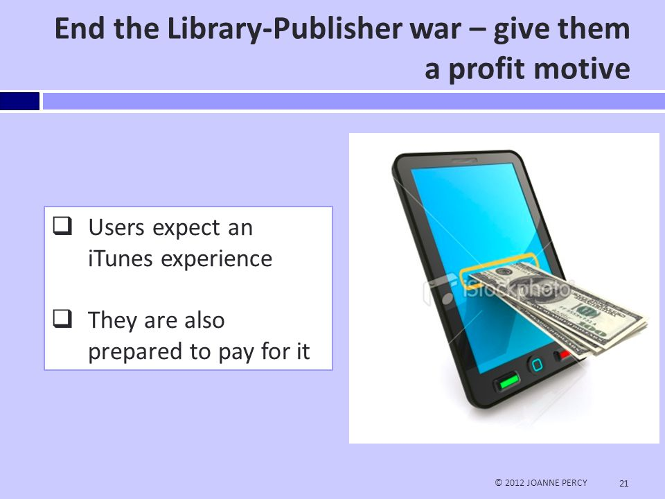 Pilot Project using Nooks and Kindles in ILL © 2012 JOANNE PERCY 22 Stage One: Purchase 10 Nooks & 10 Kindles (& peripherals) for EWU ILL Patrons Train staff, Promote program, Hold eReader 'clinics' Purchase eBooks when cost of ILL would be same or more expensive (includes shipping, IFM fee and staff time) Check out Nook or Kindle to patron - STL Lending device to device would reduce loss, damage and overdue fees but not possible yet