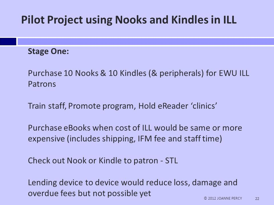 Pilot Project continued… © 2012 JOANNE PERCY 23 Stage Two: Assess the value and success of the program Add more eReaders and widen service to Circulation Desk Allow patron-driven acquisition and instant checkout Stage Three: Widen service to library to library lending.