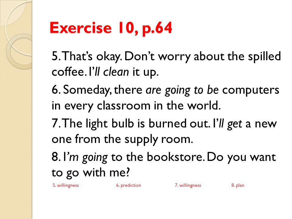 Exercise 11, p.65 Complete the sentences with be going to if you think the speaker is expressing a prior plan.