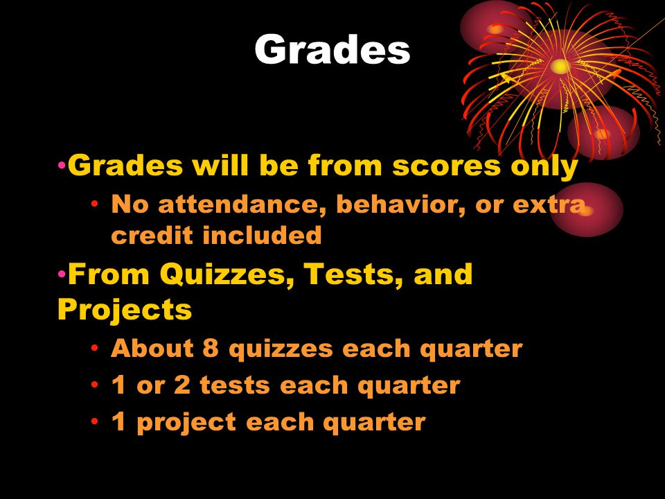 Grades The Scores of These Assessments will be weighted at grade card time to reflect each student's strength for example: if the project grade was high, but the test grade was low, the project grade can be made 30% and the test grade 10% of the 9 weeks grade, instead of totaling scores according to points possible.