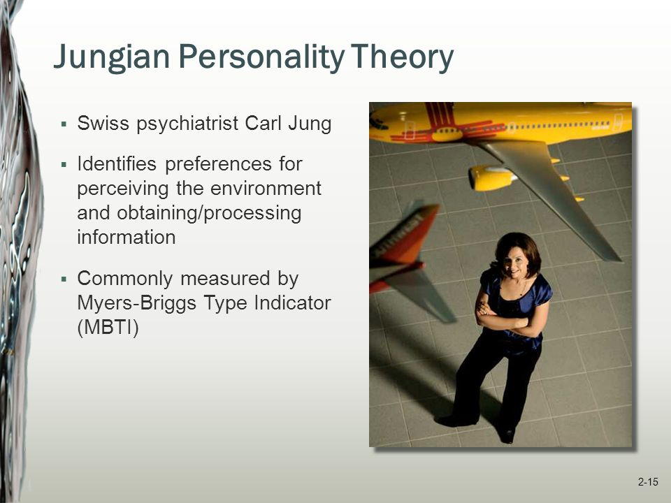 Myers-Briggs Type Indicator (MBTI)  Extroversion versus introversion similar to five-factor dimension  Sensing versus intuition collecting information through senses versus through intuition, inspiration or subjective sources  Thinking versus feeling processing and evaluating information using rational logic versus personal values  Judging versus perceiving orient themselves to the outer world order and structure or flexibility and spontaneity 2-16