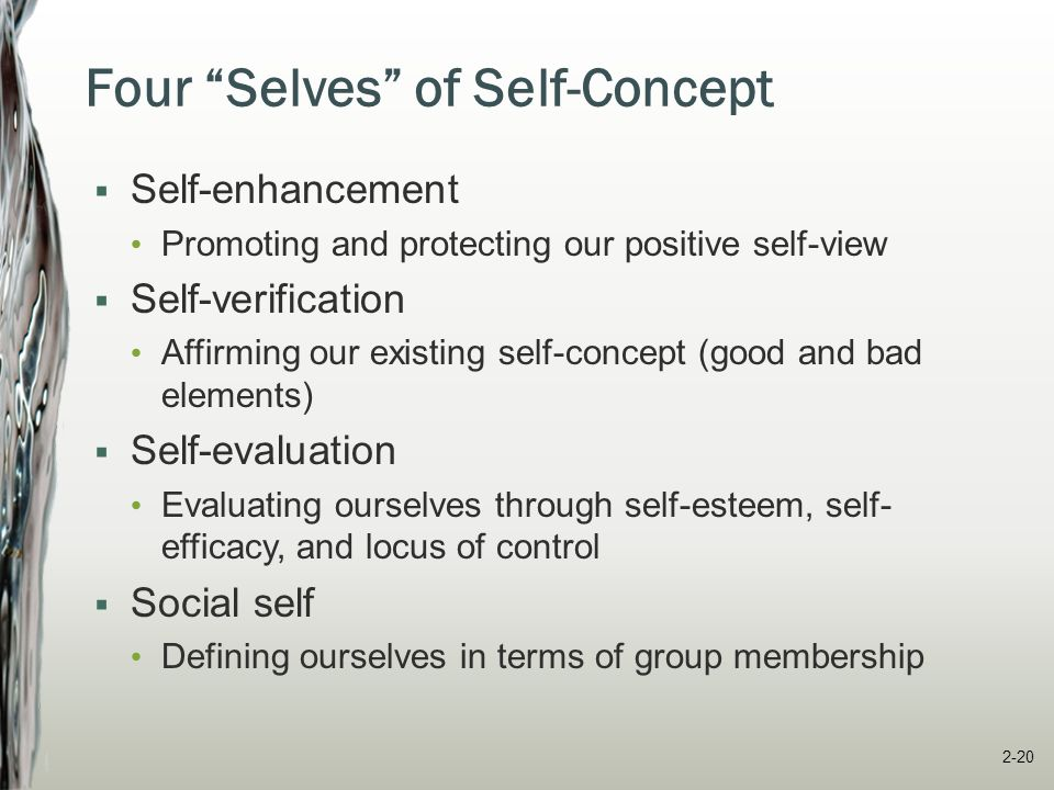 Self-Concept: Self-Enhancement  Drive to promote/protect a positive self-view competent, attractive, lucky, ethical, valued  Strongest in common/important situations  Positive self-concept outcomes: better personal adjustment and mental/physical health inflates personal causation and probability of success 2-21
