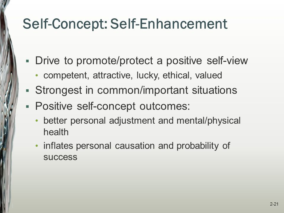 Self-Concept: Self-Verification  Motivation to verify/maintain our existing self- concept  Stabilizes our self-concept  People prefer feedback consistent with their self-concept  Self-verification outcomes: We ignore or reject info inconsistent with self- concept We interact more with those who affirm/reflect self- concept 2-22