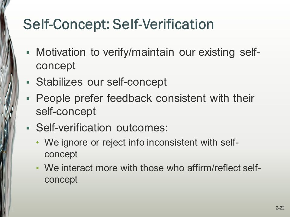 Self-Concept: Self-Evaluation  Defined mainly by three dimensions:  Self-esteem High self-esteem -- less influenced, more persistent/logical  Self-efficacy Belief in one's ability, motivation, role perceptions, and situation to complete a task successfully General vs.