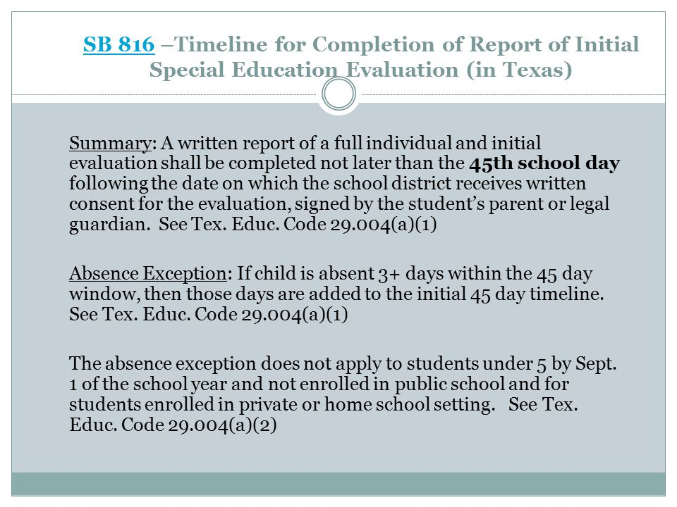 SB 816SB 816 – Continued School Break Exceptions: (1) If a school district receives written consent for a full individual and initial evaluation of a student at least 35 but less than 45 school days before the last day of instruction of the school year, the evaluation and report must be completed and provided to the parent not later than June 30.