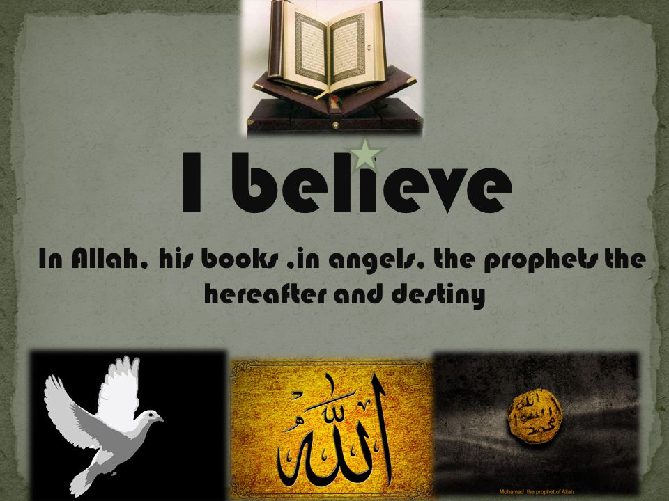 I believe In Allah, his books,in angels, the prophets the hereafter and destiny