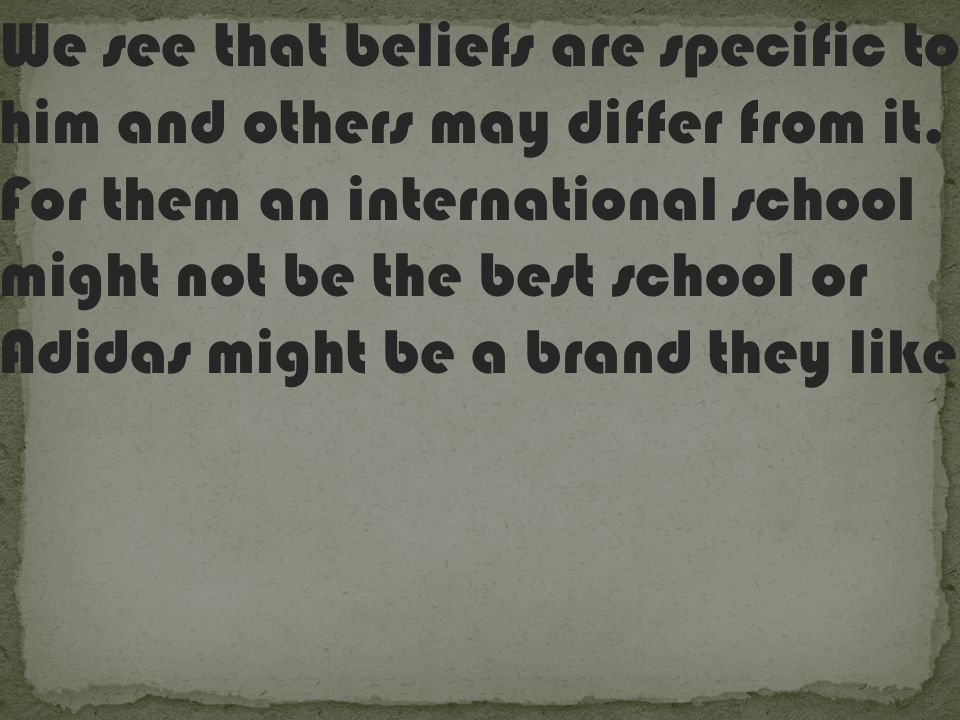 We see that beliefs are specific to him and others may differ from it.