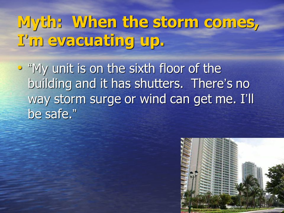 Fact: Vertical evacuation leaves you stranded.Wind speed increases the higher you go.