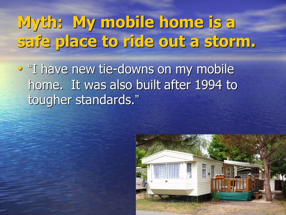 Fact: NEVER ride out a storm in a mobile home.Older homes not built to withstand high winds.
