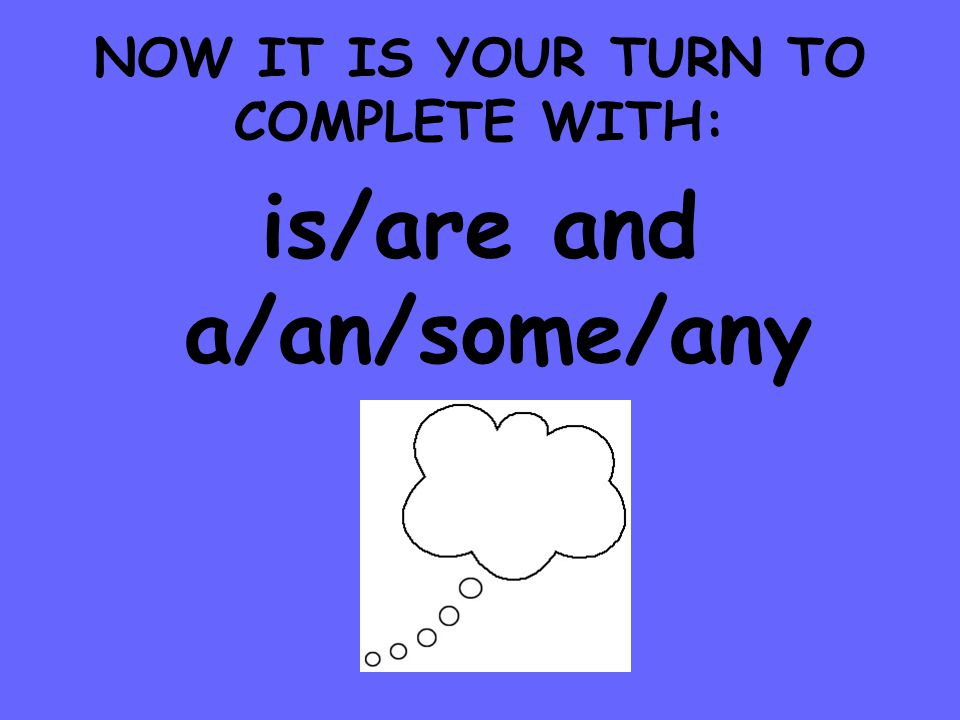 NOW IT IS YOUR TURN TO COMPLETE WITH: is/are and a/an/some/any