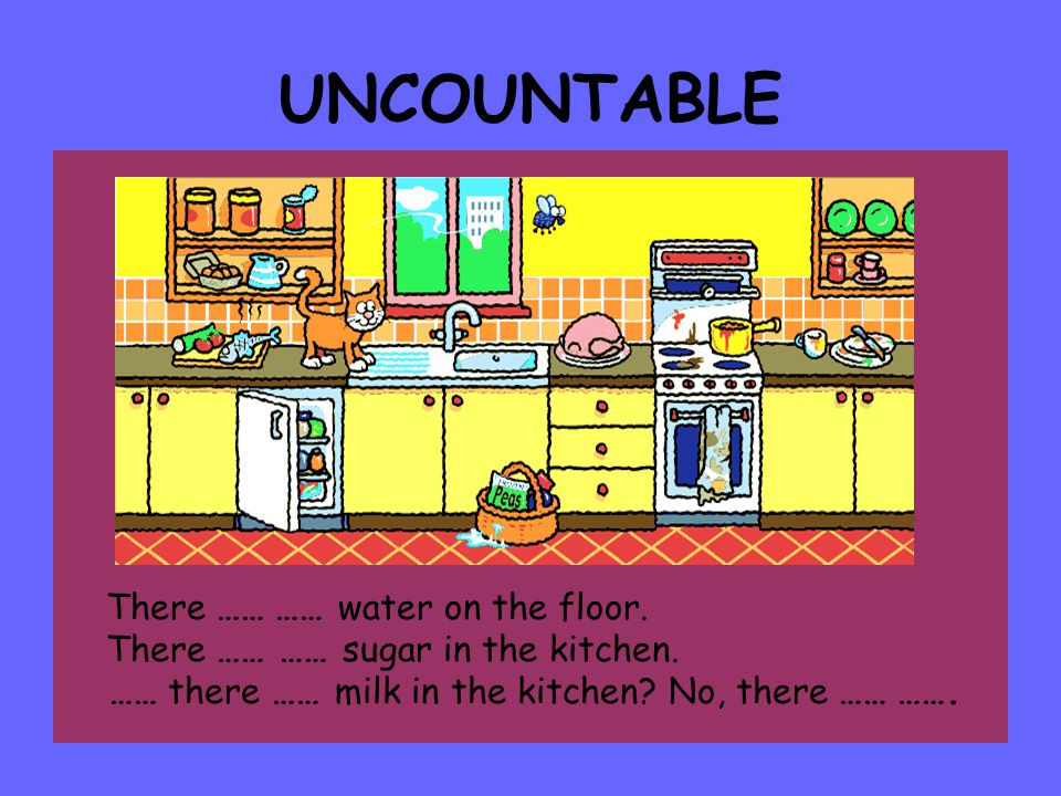 UNCOUNTABLE There …… …… water on the floor.There …… …… sugar in the kitchen.