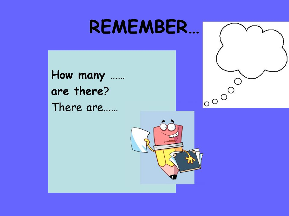 REMEMBER… How many …… are there? There are……