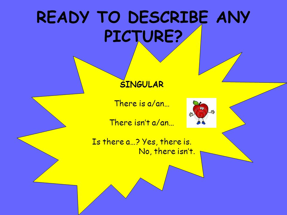 READY TO DESCRIBE ANY PICTURE.SINGULAR There is a/an… There isn't a/an… Is there a….