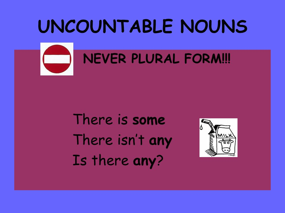 UNCOUNTABLE NOUNS NEVER PLURAL FORM!!! There is some There isn't any Is there any?