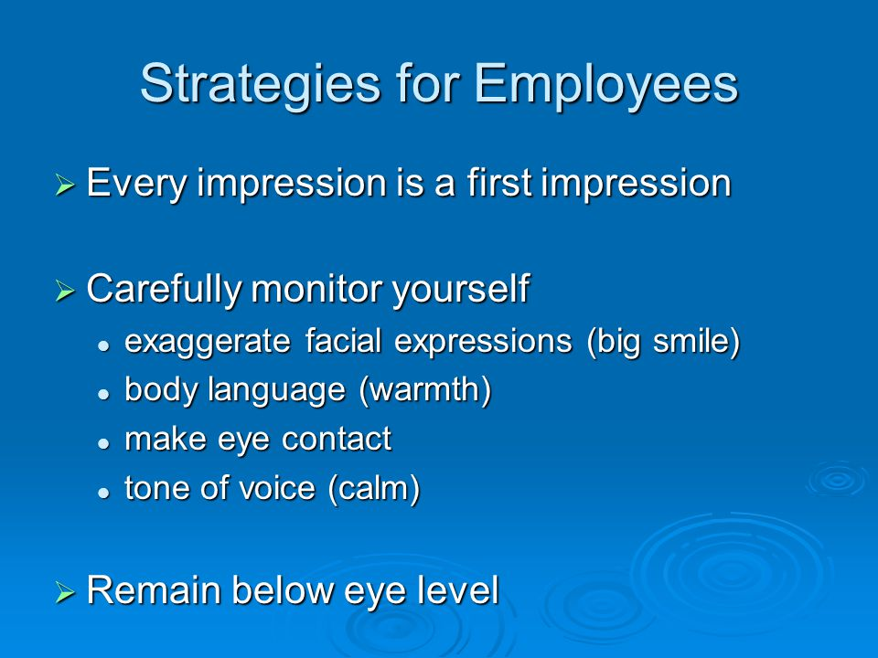 Strategies for Employees  Approach gently from the front let them see you approach let them see you approach never sneak up or startle never sneak up or startle  Offer physical contact a handshake a handshake hand over hand hand over hand a hug or kiss a hug or kiss