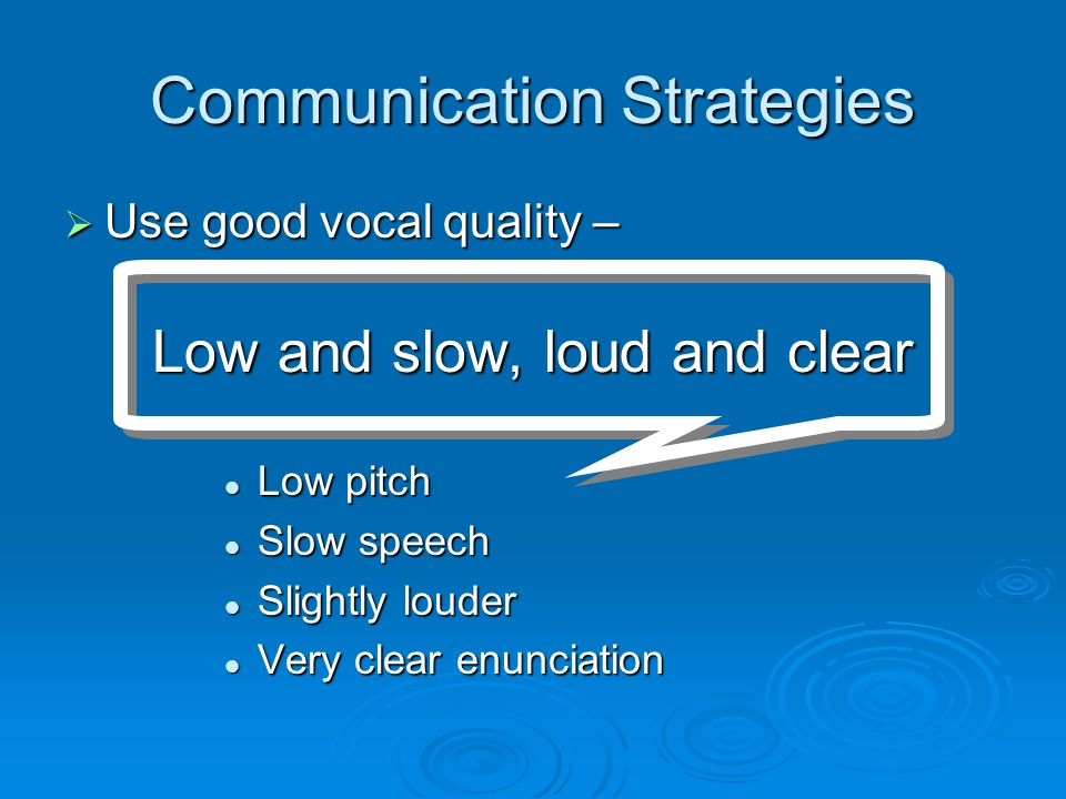 Communication Strategies  Simple words  Use the 7&7 rule Speak 7 words or less Speak 7 words or less Allow 7 seconds for them to respond Allow 7 seconds for them to respond  Concrete language - no jargon, no baby talk ( It's time for bed , not Let's go beddy-bye )  Use words the person has used in their lifetime