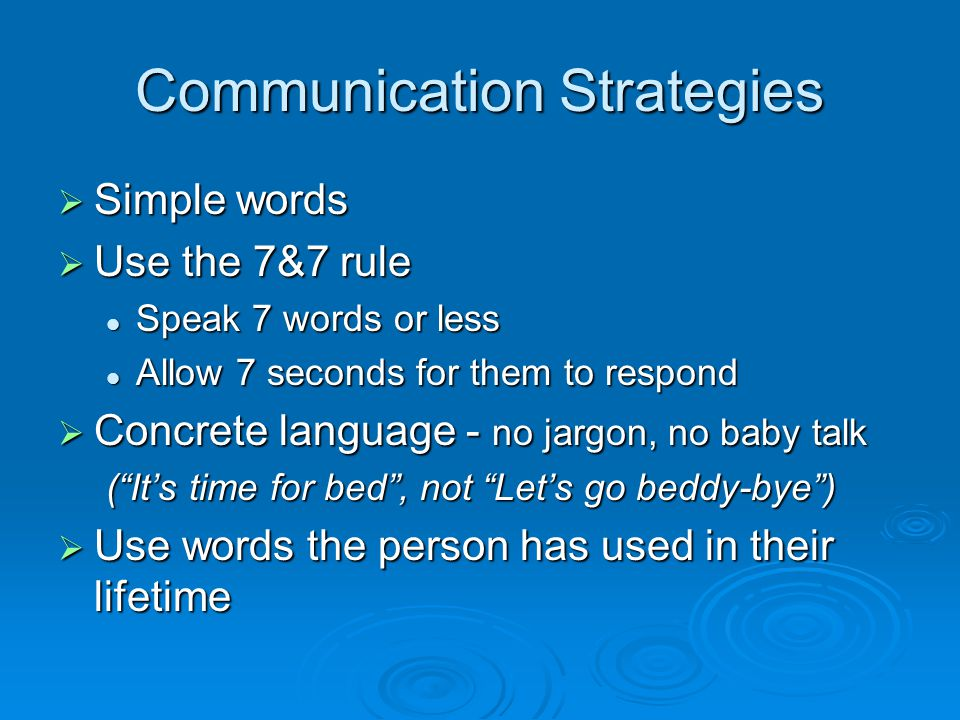 Communication Strategies  Fill in the gaps If struggling for a word, suggest one If struggling for a word, suggest one Prevent embarrassment when language or memory fails (they try to cover it up!) Prevent embarrassment when language or memory fails (they try to cover it up!)  Use positive wording - not negative Not: Don't grab someone else's wheelchair Not: Don't grab someone else's wheelchair Instead: Let's go further ahead so you can grab the railing.