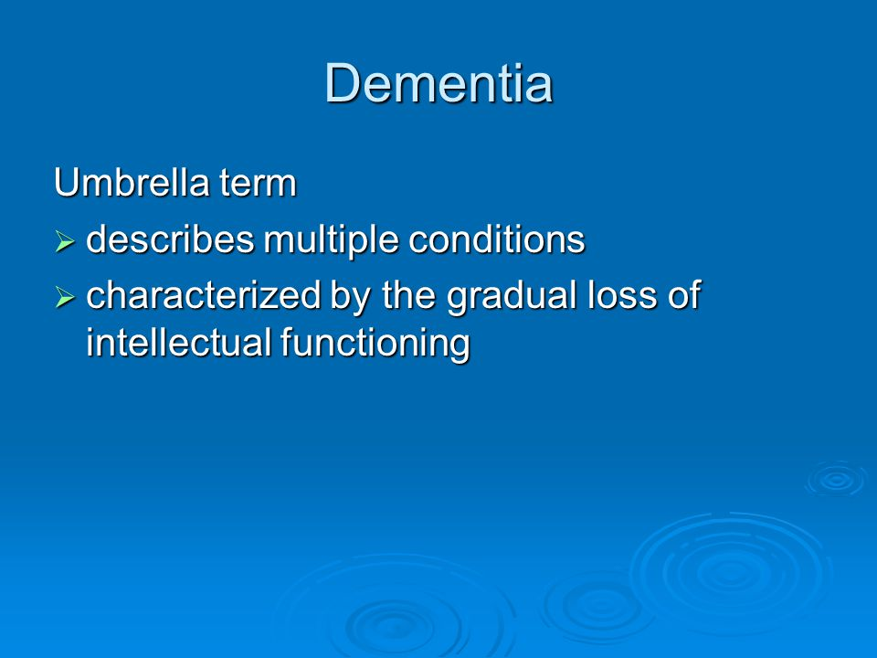 Dementia Umbrella term covers:  Alzheimer s  Vascular  Lewy bodies  Frontal Temporal  Parkinson's  Huntington's