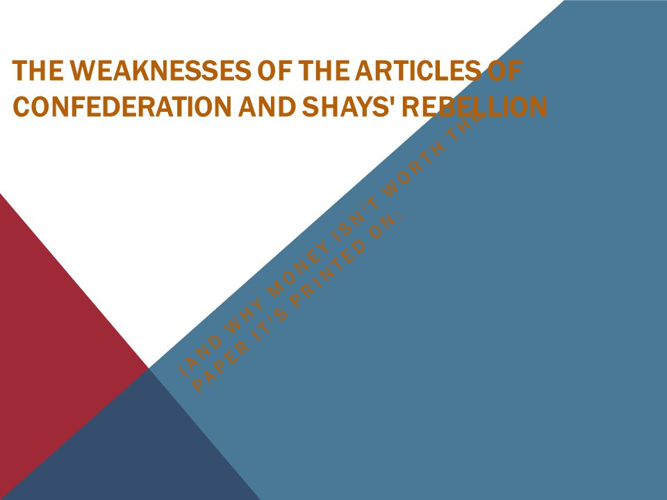 THE WEAKNESSES OF THE ARTICLES OF CONFEDERATION AND SHAYS REBELLION (AND WHY MONEY ISN T WORTH THE PAPER IT S PRINTED ON )