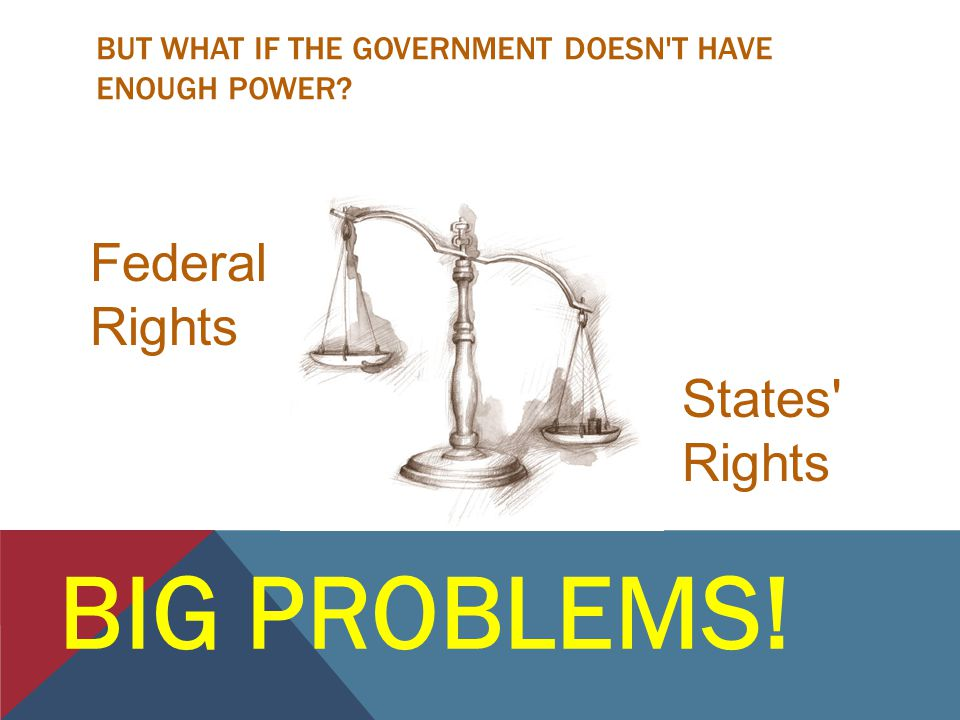 BUT WHAT IF THE GOVERNMENT DOESN T HAVE ENOUGH POWER? BIG PROBLEMS! Federal Rights States Rights