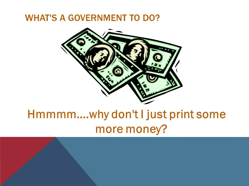 WHAT S A GOVERNMENT TO DO? Hmmmm....why don t I just print some more money?