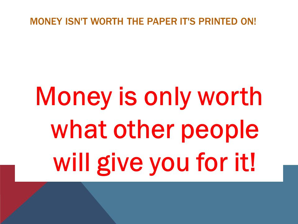MONEY ISN T WORTH THE PAPER IT S PRINTED ON.