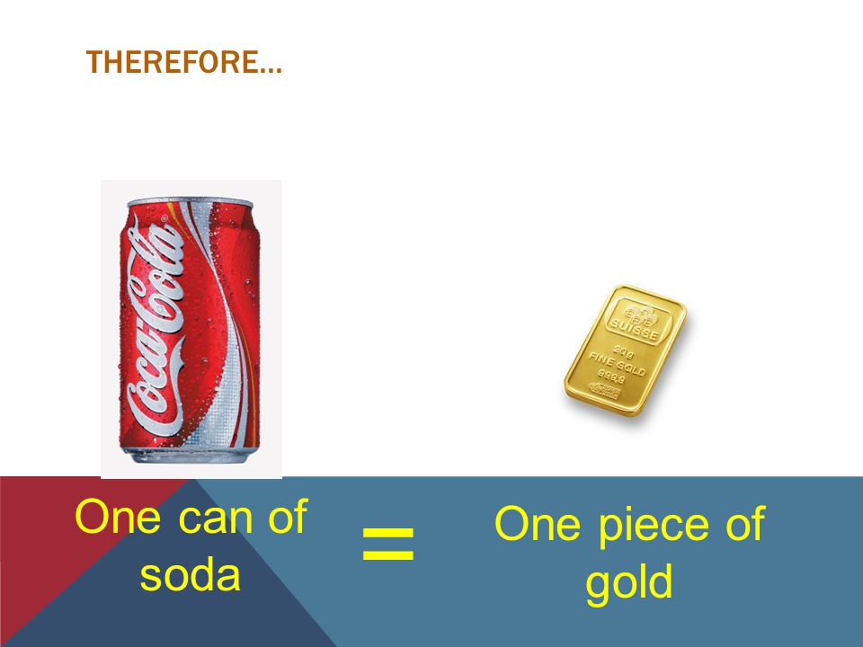 THEREFORE... = One piece of gold One can of soda