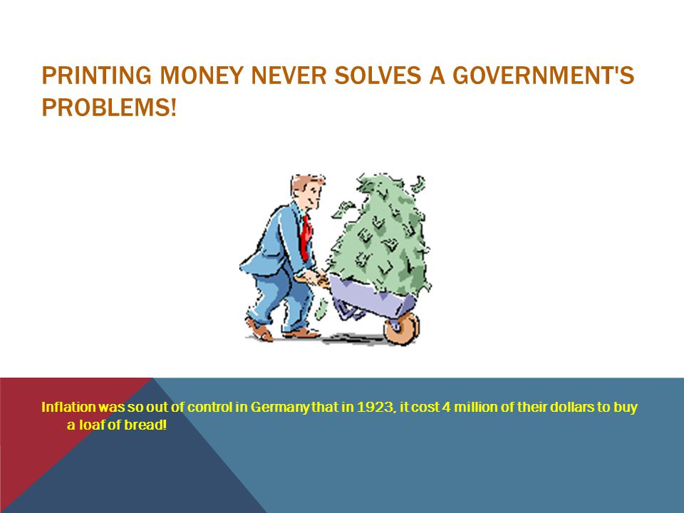 PRINTING MONEY NEVER SOLVES A GOVERNMENT S PROBLEMS.