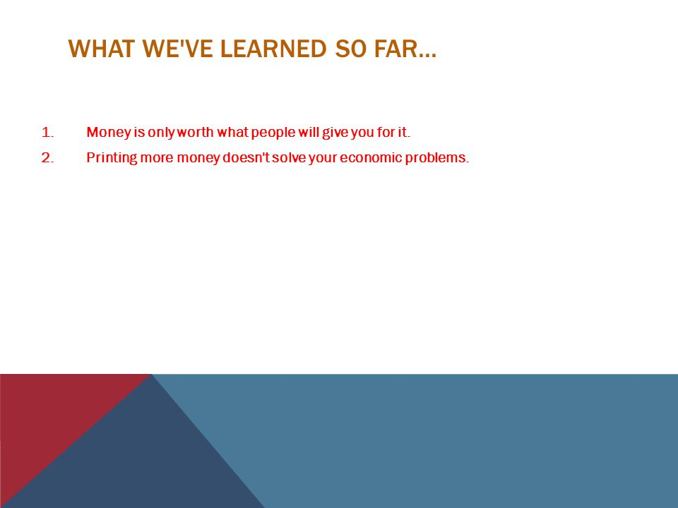 WHAT WE VE LEARNED SO FAR...1.Money is only worth what people will give you for it.